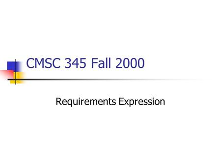 CMSC 345 Fall 2000 Requirements Expression. How To Express Requirements Often performed best by working top- down Express general attributes of system.