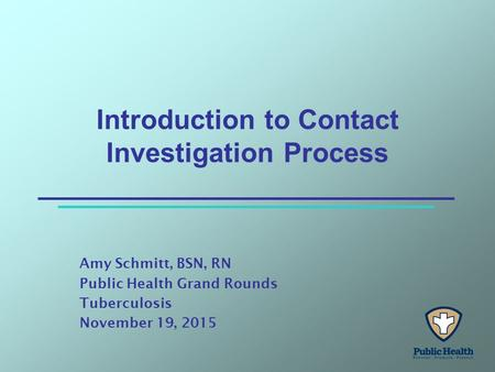 Introduction to Contact Investigation Process Amy Schmitt, BSN, RN Public Health Grand Rounds Tuberculosis November 19, 2015.