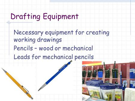 Drafting Equipment Necessary equipment for creating working drawings Pencils – wood or mechanical Leads for mechanical pencils.