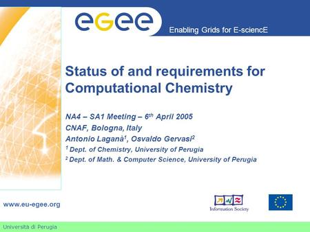 Università di Perugia Enabling Grids for E-sciencE www.eu-egee.org Status of and requirements for Computational Chemistry NA4 – SA1 Meeting – 6 th April.