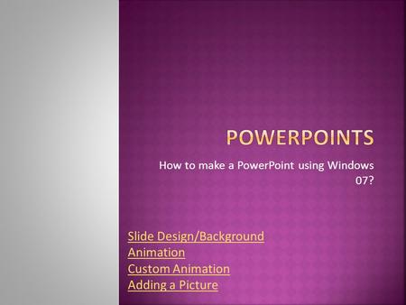 How to make a PowerPoint using Windows 07? Slide Design/Background Animation Custom Animation Adding a Picture.