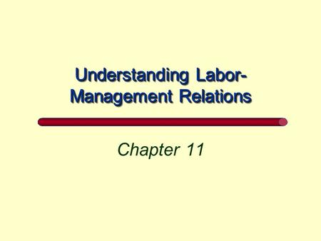 Understanding Labor- Management Relations Chapter 11.