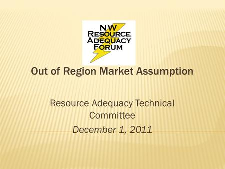 Out of Region Market Assumption Resource Adequacy Technical Committee December 1, 2011.