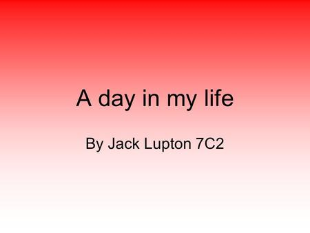 A day in my life By Jack Lupton 7C2. Wake Up I wake up at 7.00 I sometimes have a shower after I get up.