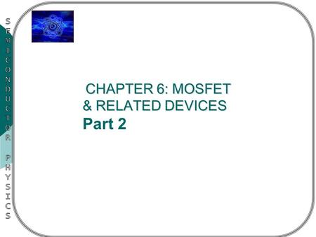 CHAPTER 6: MOSFET & RELATED DEVICES CHAPTER 6: MOSFET & RELATED DEVICES Part 2.