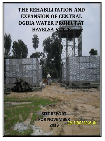 FOR APRIL 2013 THE REHABILITATION AND EXPANSION OF CENTRAL OGBIA WATER PROJECT,AT BAYELSA STATE SITE REPORT FOR NOVEMBER 2013.
