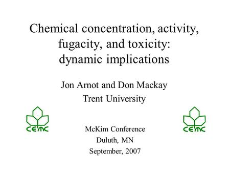Chemical concentration, activity, fugacity, and toxicity: dynamic implications Jon Arnot and Don Mackay Trent University McKim Conference Duluth, MN September,