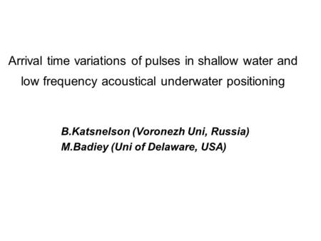 Arrival time variations of pulses in shallow water and low frequency acoustical underwater positioning B.Katsnelson (Voronezh Uni, Russia) M.Badiey (Uni.