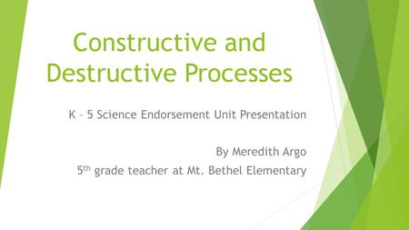 Constructive and Destructive Processes K – 5 Science Endorsement Unit Presentation By Meredith Argo 5 th grade teacher at Mt. Bethel Elementary.