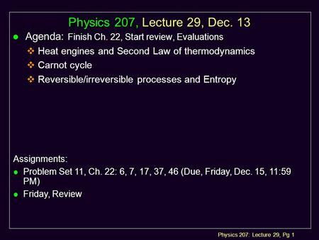 Physics 207: Lecture 29, Pg 1 Physics 207, Lecture 29, Dec. 13 l Agenda: Finish Ch. 22, Start review, Evaluations  Heat engines and Second Law of thermodynamics.