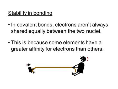 Stability in bonding In covalent bonds, electrons aren't always shared equally between the two nuclei. This is because some elements have a greater affinity.