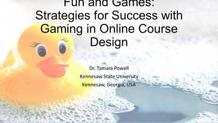 Fun and Games: Strategies for Success with Gaming in Online Course Design Dr. Tamara Powell Kennesaw State University Kennesaw, Georgia, USA.