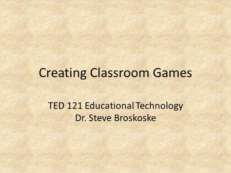 Creating Classroom Games TED 121 Educational Technology Dr. Steve Broskoske.