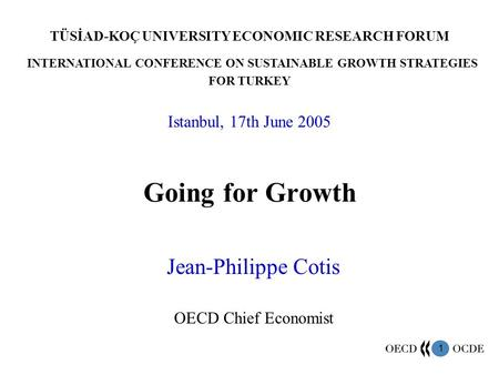 1 Going for Growth Jean-Philippe Cotis OECD Chief Economist TÜSİAD-KOÇ UNIVERSITY ECONOMIC RESEARCH FORUM INTERNATIONAL CONFERENCE ON SUSTAINABLE GROWTH.