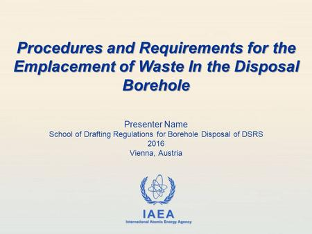 IAEA International Atomic Energy Agency Presenter Name School of Drafting Regulations for Borehole Disposal of DSRS 2016 Vienna, Austria Procedures and.