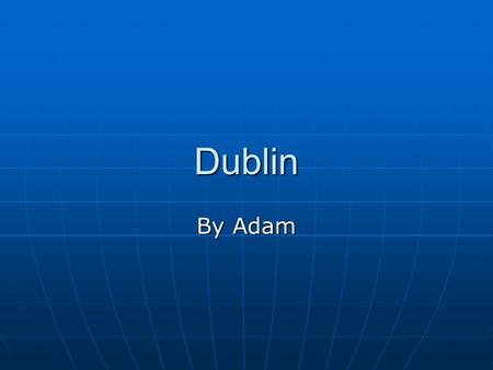 Dublin By Adam. THE LOCATION THE LOCATION OF DUBLIN IS in the East THE LOCATION OF DUBLIN IS in the East It is in Leinster It is in Leinster.