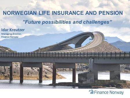"NORWEGIAN LIFE INSURANCE AND PENSION ""Future possibilities and challenges"" Idar Kreutzer Managing director, Finance Norway."