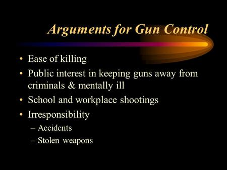 Arguments for Gun Control Ease of killing Public interest in keeping guns away from criminals & mentally ill School and workplace shootings Irresponsibility.