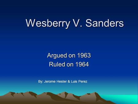 Wesberry V. Sanders Argued on 1963 Ruled on 1964 By: Jerome Hester & Luis Perez.