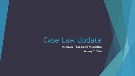 Case Law Update Wisconsin Tribal Judges Association January 7, 2016.