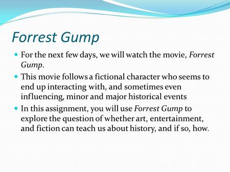 Forrest Gump For the next few days, we will watch the movie, Forrest Gump. This movie follows a fictional character who seems to end up interacting with,