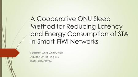 A Cooperative ONU Sleep Method for Reducing Latency and Energy Consumption of STA in Smart-FiWi Networks Speaker: Chia-Chih Chien Advisor: Dr. Ho-Ting.