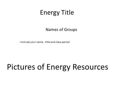 Energy Title Names of Groups Pictures of Energy Resources –Include your name, title and class period.