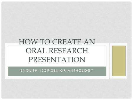 ENGLISH 12CP SENIOR ANTHOLOGY HOW TO CREATE AN ORAL RESEARCH PRESENTATION.