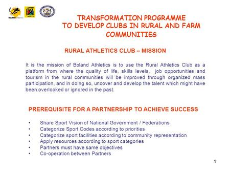 1 TRANSFORMATION PROGRAMME TO DEVELOP CLUBS IN RURAL AND FARM COMMUNITIES RURAL ATHLETICS CLUB – MISSION It is the mission of Boland Athletics is to use.