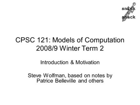 Snick  snack CPSC 121: Models of Computation 2008/9 Winter Term 2 Introduction & Motivation Steve Wolfman, based on notes by Patrice Belleville and others.