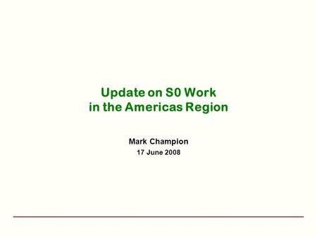 Update on S0 Work in the Americas Region Mark Champion 17 June 2008.
