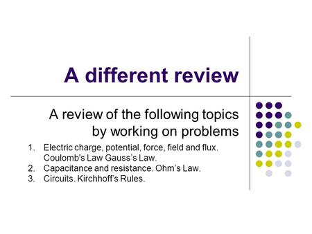 A different review A review of the following topics by working on problems 1.Electric charge, potential, force, field and flux. Coulomb's Law Gauss's Law.