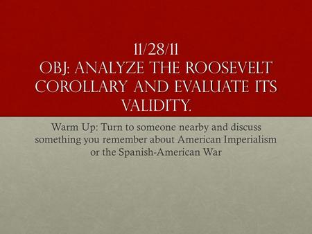 11/28/11 Obj: analyze the Roosevelt Corollary and evaluate its validity. Warm Up: Turn to someone nearby and discuss something you remember about American.