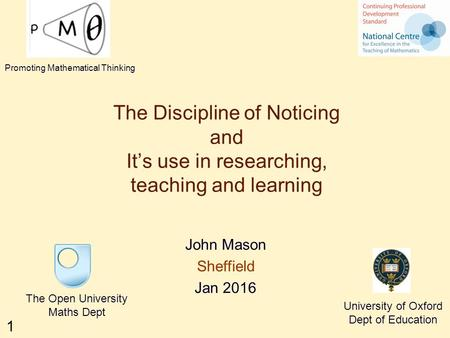1 The Discipline of Noticing and It's use in researching, teaching and learning John Mason Sheffield Jan 2016 The Open University Maths Dept University.