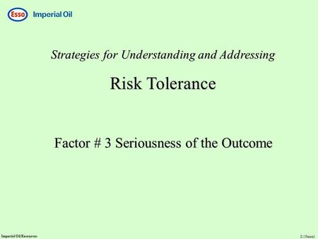 Imperial Oil Resources D.J.Fennell Strategies for Understanding and Addressing Risk Tolerance Factor # 3 Seriousness of the Outcome.