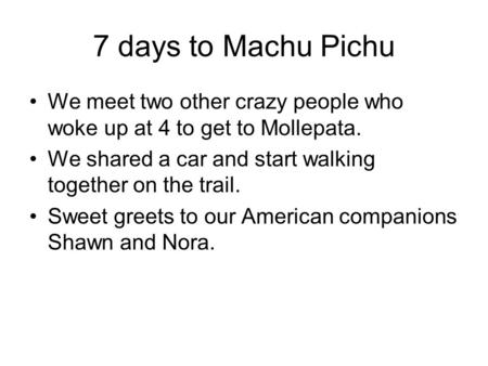 7 days to Machu Pichu We meet two other crazy people who woke up at 4 to get to Mollepata. We shared a car and start walking together on the trail. Sweet.