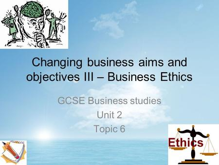 Changing business aims and objectives III – Business Ethics GCSE Business studies Unit 2 Topic 6.