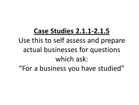 "Case Studies 2.1.1-2.1.5 Use this to self assess and prepare actual businesses for questions which ask: ""For a business you have studied"""