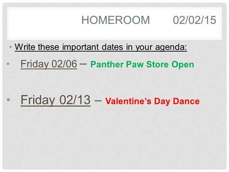 HOMEROOM02/02/15 Write these important dates in your agenda: Friday 02/06 – Panther Paw Store Open Friday 02/13 – Valentine's Day Dance.