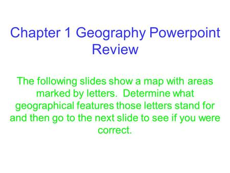 Chapter 1 Geography Powerpoint Review The following slides show a map with areas marked by letters. Determine what geographical features those letters.