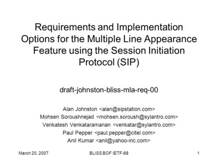 March 20, 2007BLISS BOF IETF-681 Requirements and Implementation Options for the Multiple Line Appearance Feature using the Session Initiation Protocol.