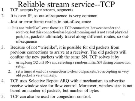1 Reliable stream service--TCP 1.TCP accepts byte stream, segments 2.It is over IP, so out-of-sequence is very common --lost or error frame results in.