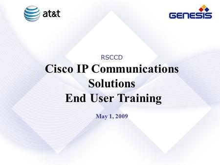 Genesis Networks, Inc. Confidential and Proprietary RSCCD Cisco IP Communications Solutions End User Training May 1, 2009.