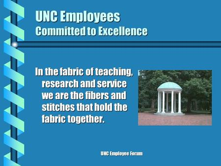 UNC Employee Forum UNC Employees Committed to Excellence In the fabric of teaching, research and service we are the fibers and stitches that hold the fabric.