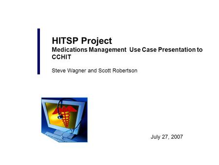 July 27, 2007 HITSP Project Medications Management Use Case Presentation to CCHIT Steve Wagner and Scott Robertson.