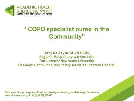 """COPD specialist nurse in the Community"" Tony De Soyza, AHSN-NENC Regional Respiratory Clinical Lead Snr Lecturer Newcastle University Honorary Consultant."