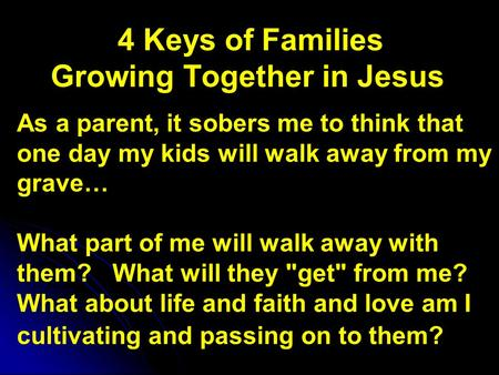 4 Keys of Families Growing Together in Jesus As a parent, it sobers me to think that one day my kids will walk away from my grave… What part of me will.
