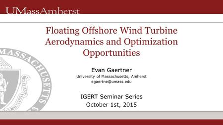 Evan Gaertner University of Massachusetts, Amherst IGERT Seminar Series October 1st, 2015 Floating Offshore Wind Turbine Aerodynamics.