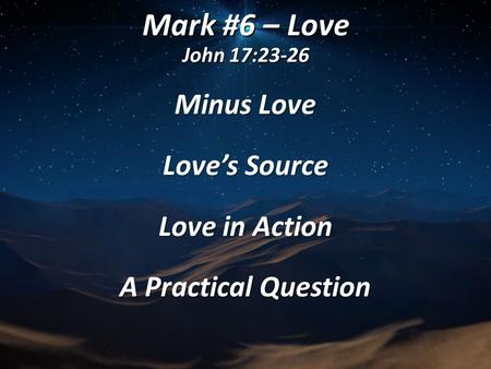 Mark #6 – Love John 17:23-26 Minus Love Love's Source Love in Action A Practical Question.