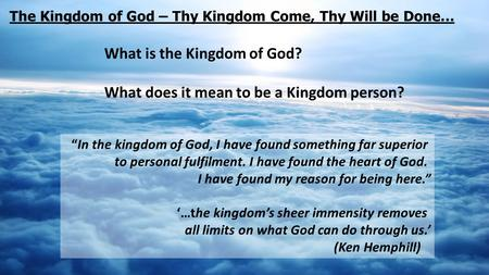 "The Kingdom of God – Thy Kingdom Come, Thy Will be Done… What is the Kingdom of God? What does it mean to be a Kingdom person? ""In the kingdom of God,"